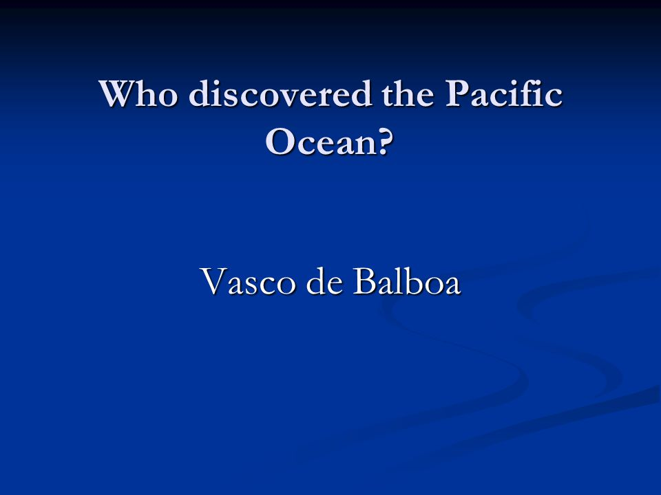 Who discovered the Pacific Ocean Vasco de Balboa