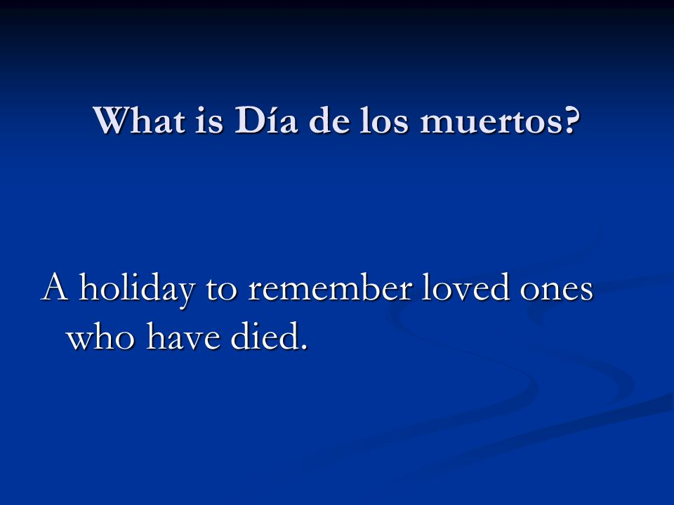 What is Día de los muertos A holiday to remember loved ones who have died.