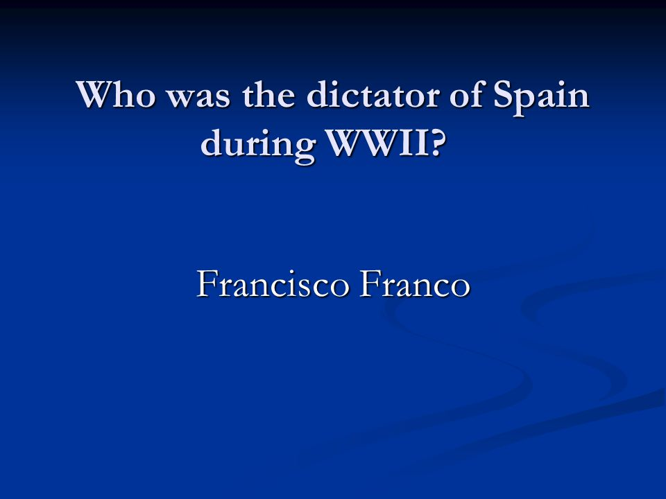 Who was the dictator of Spain during WWII Francisco Franco