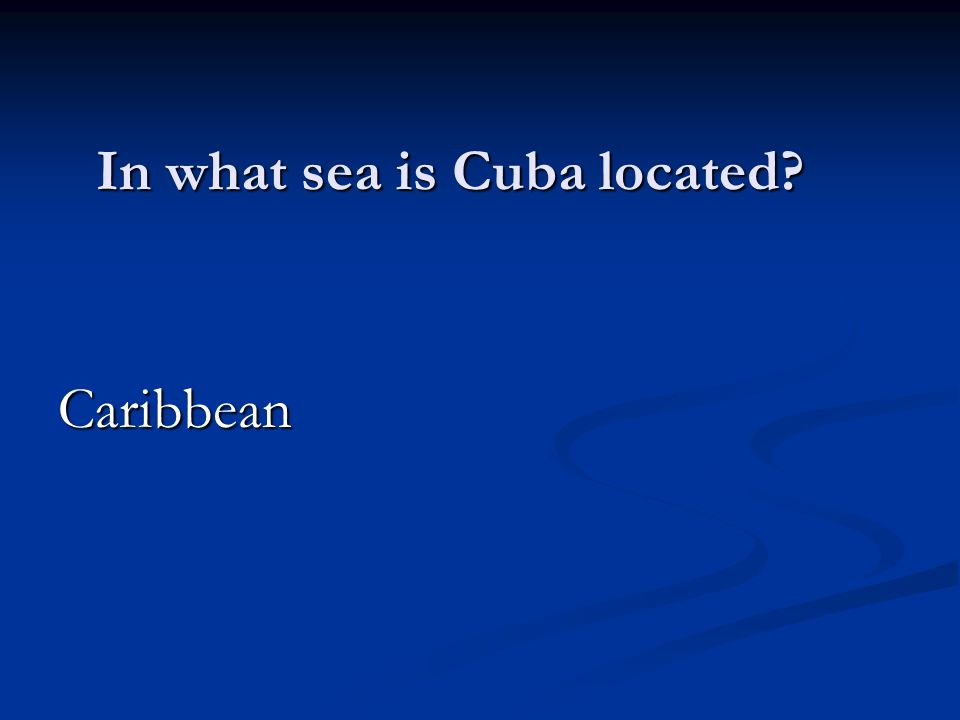 In what sea is Cuba located Caribbean