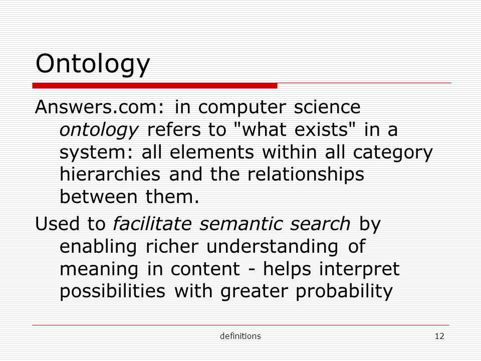 definitions12 Ontology Answers.com: in computer science ontology refers to what exists in a system: all elements within all category hierarchies and the relationships between them.