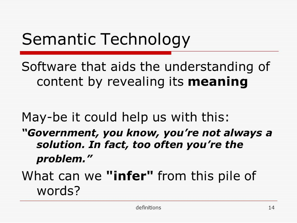 definitions14 Semantic Technology Software that aids the understanding of content by revealing its meaning May-be it could help us with this: Government, you know, you're not always a solution.