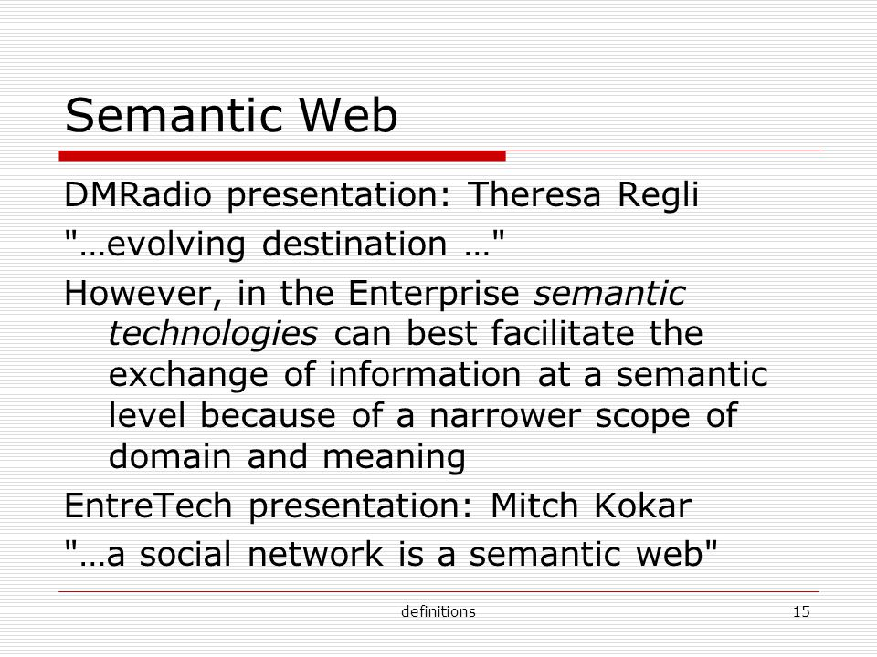 definitions15 Semantic Web DMRadio presentation: Theresa Regli …evolving destination … However, in the Enterprise semantic technologies can best facilitate the exchange of information at a semantic level because of a narrower scope of domain and meaning EntreTech presentation: Mitch Kokar …a social network is a semantic web