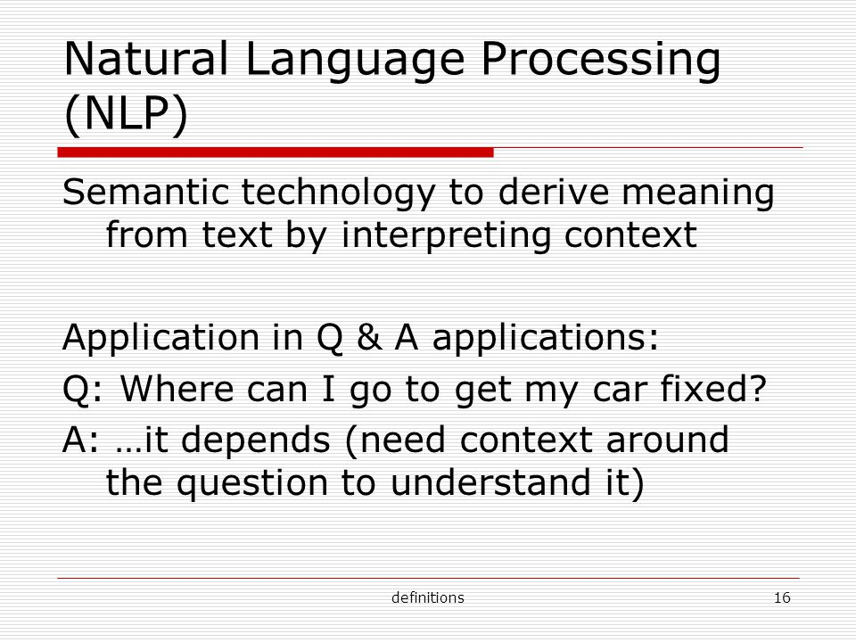 definitions16 Natural Language Processing (NLP) Semantic technology to derive meaning from text by interpreting context Application in Q & A applications: Q: Where can I go to get my car fixed.