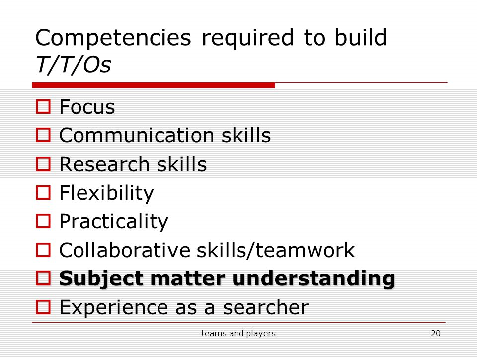 teams and players20 Competencies required to build T/T/Os  Focus  Communication skills  Research skills  Flexibility  Practicality  Collaborative skills/teamwork  Subject matter understanding  Experience as a searcher
