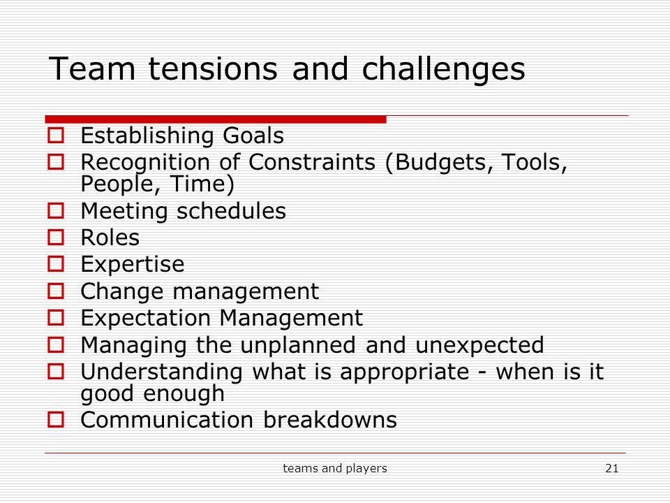 teams and players21 Team tensions and challenges  Establishing Goals  Recognition of Constraints (Budgets, Tools, People, Time)  Meeting schedules  Roles  Expertise  Change management  Expectation Management  Managing the unplanned and unexpected  Understanding what is appropriate - when is it good enough  Communication breakdowns