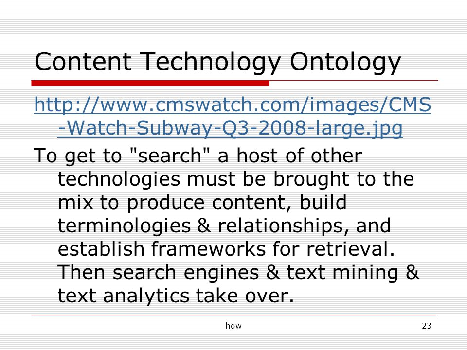 how23 Content Technology Ontology http://www.cmswatch.com/images/CMS -Watch-Subway-Q3-2008-large.jpg To get to search a host of other technologies must be brought to the mix to produce content, build terminologies & relationships, and establish frameworks for retrieval.