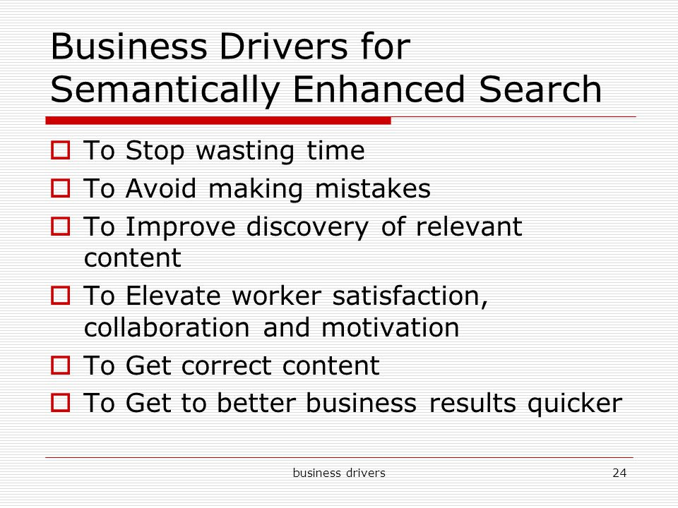 business drivers24 Business Drivers for Semantically Enhanced Search  To Stop wasting time  To Avoid making mistakes  To Improve discovery of relevant content  To Elevate worker satisfaction, collaboration and motivation  To Get correct content  To Get to better business results quicker