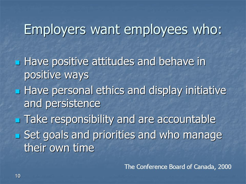 10 Employers want employees who: Have positive attitudes and behave in positive ways Have positive attitudes and behave in positive ways Have personal