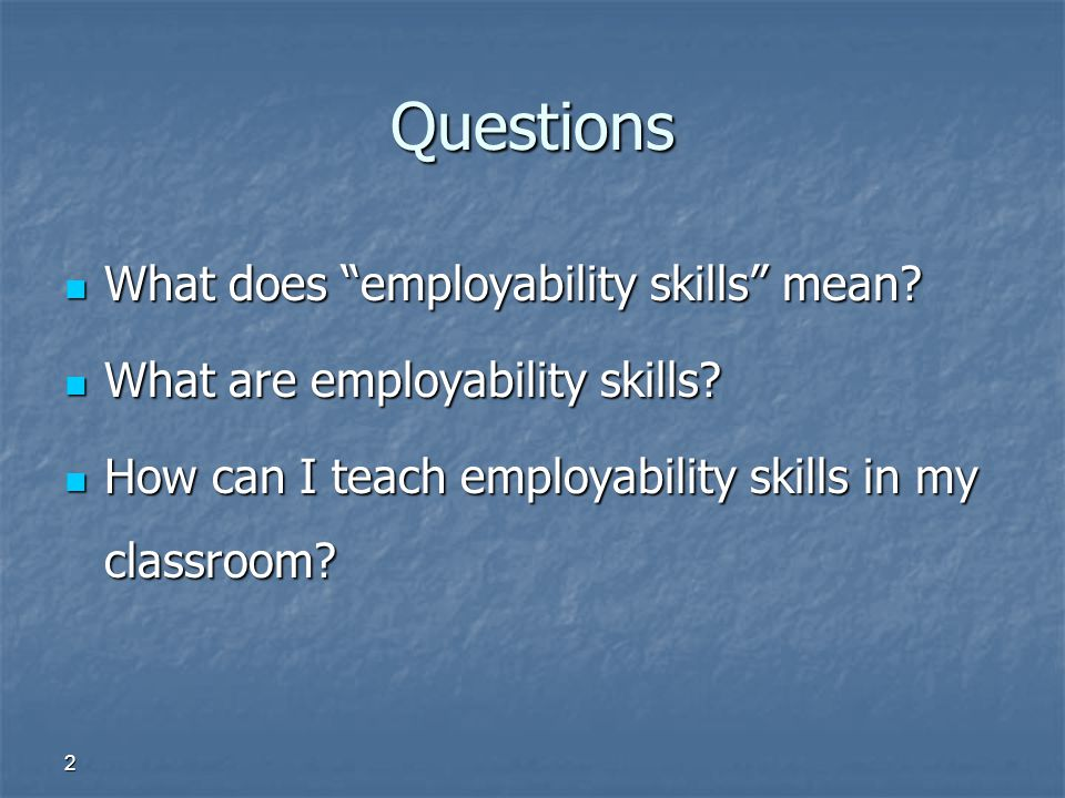"2 Questions What does ""employability skills"" mean? What does ""employability skills"" mean? What are employability skills? What are employability skills"