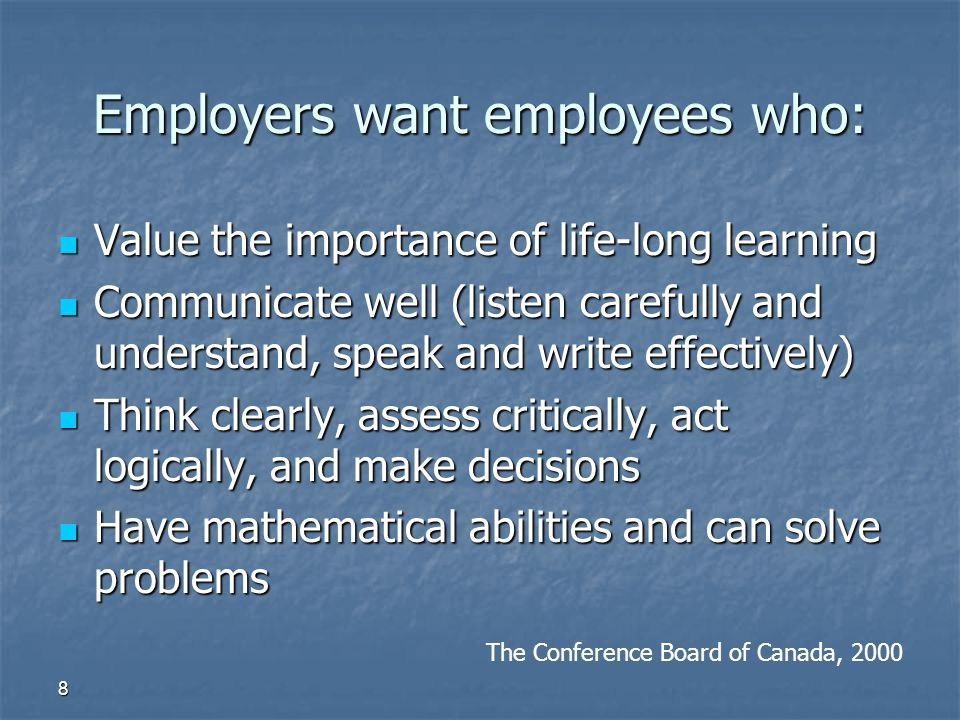 8 Employers want employees who: Value the importance of life-long learning Value the importance of life-long learning Communicate well (listen careful