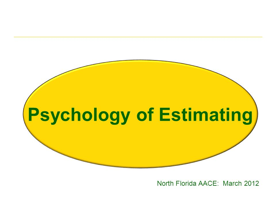 Psychology of Estimating North Florida AACE: March 2012