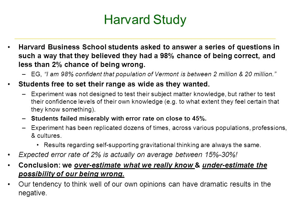 Harvard Study Harvard Business School students asked to answer a series of questions in such a way that they believed they had a 98% chance of being correct, and less than 2% chance of being wrong.