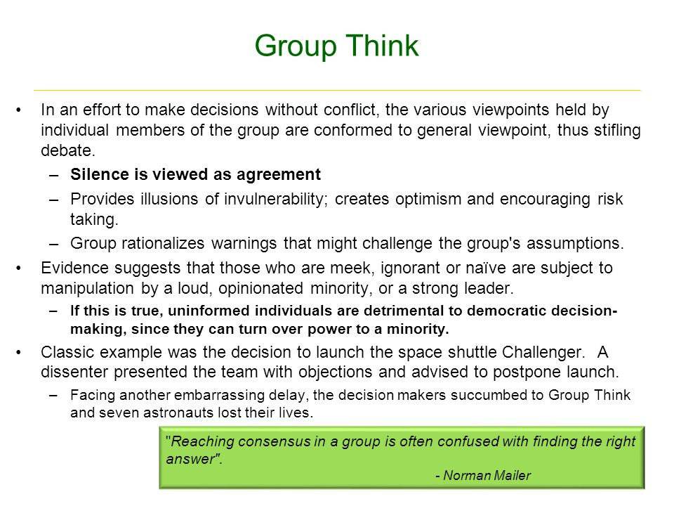 Group Think In an effort to make decisions without conflict, the various viewpoints held by individual members of the group are conformed to general viewpoint, thus stifling debate.