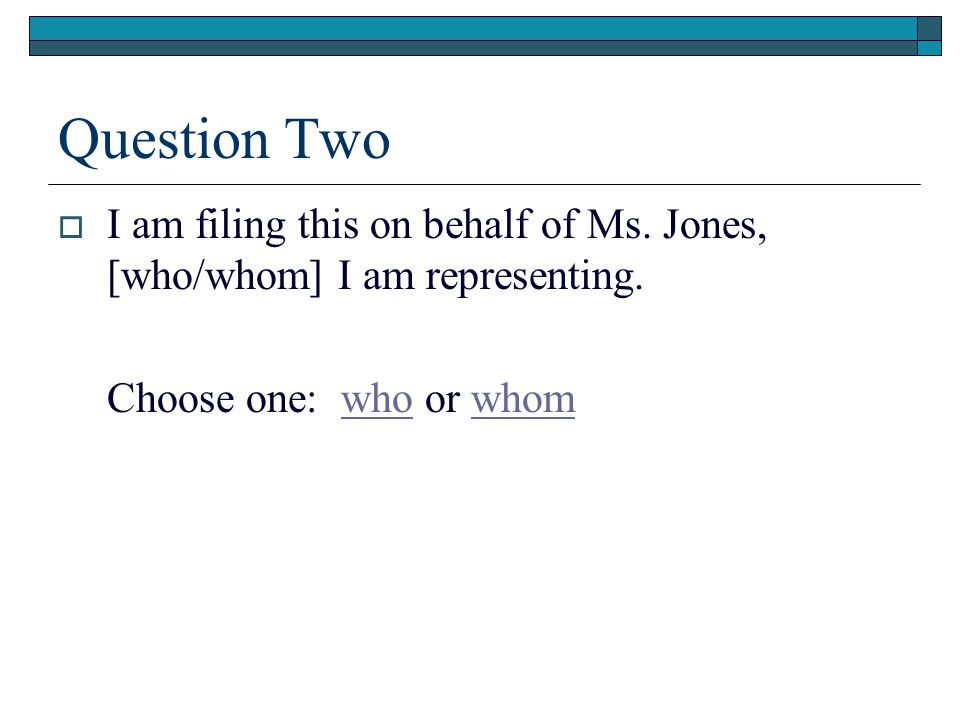 Question Two  I am filing this on behalf of Ms. Jones, [who/whom] I am representing.