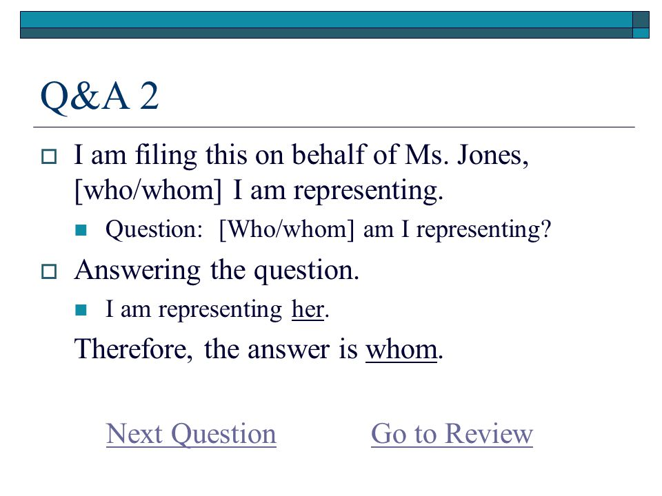 Q&A 2  I am filing this on behalf of Ms. Jones, [who/whom] I am representing.