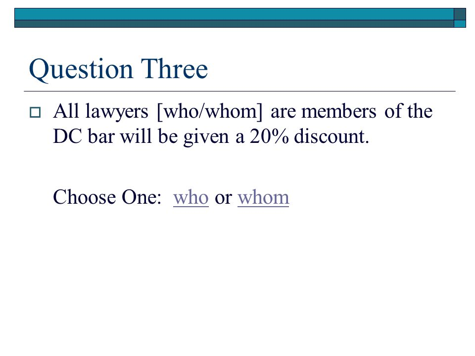 Question Three  All lawyers [who/whom] are members of the DC bar will be given a 20% discount.