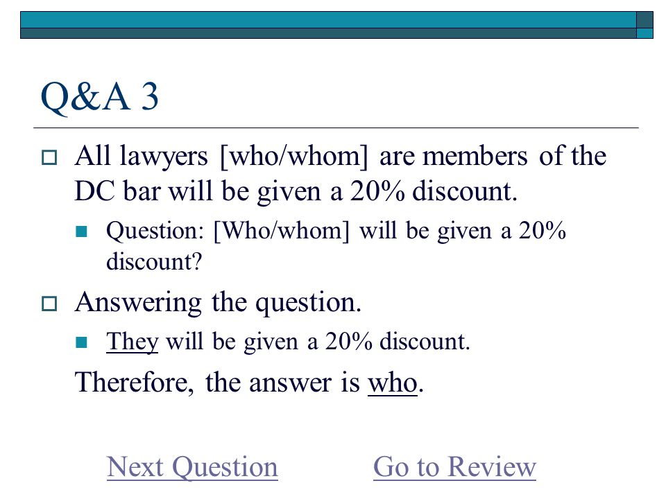 Q&A 3  All lawyers [who/whom] are members of the DC bar will be given a 20% discount.
