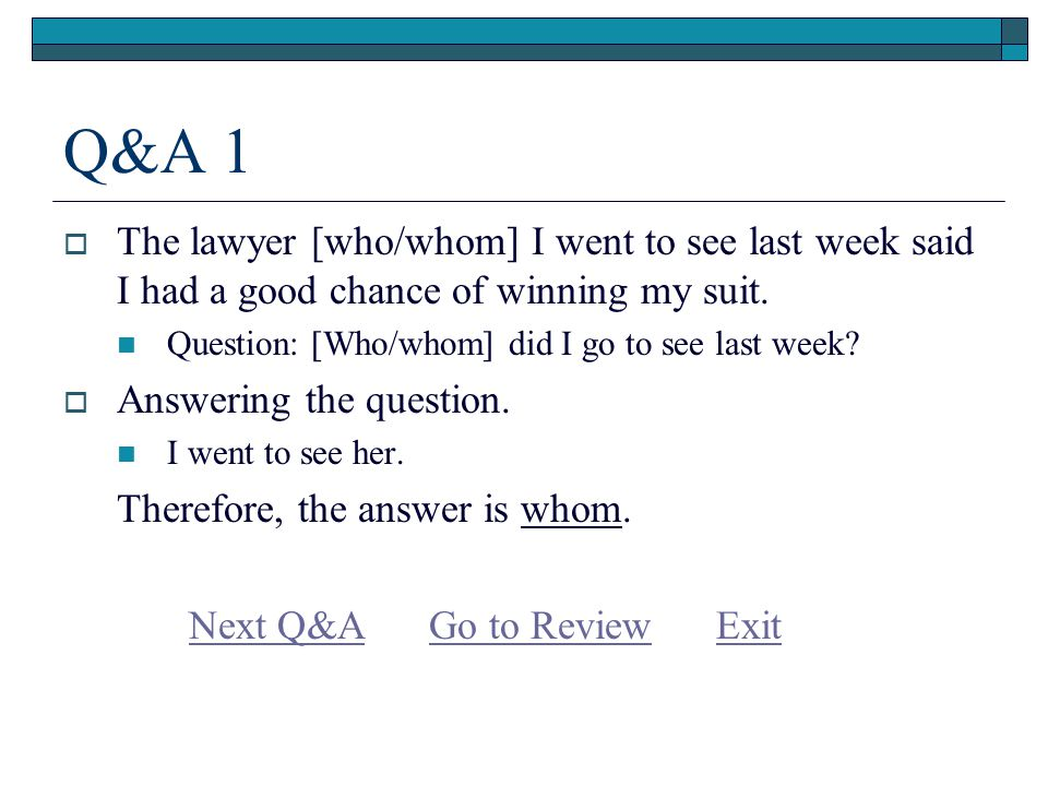 Q&A 1  The lawyer [who/whom] I went to see last week said I had a good chance of winning my suit.
