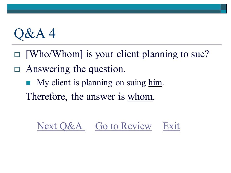 Q&A 4  [Who/Whom] is your client planning to sue.
