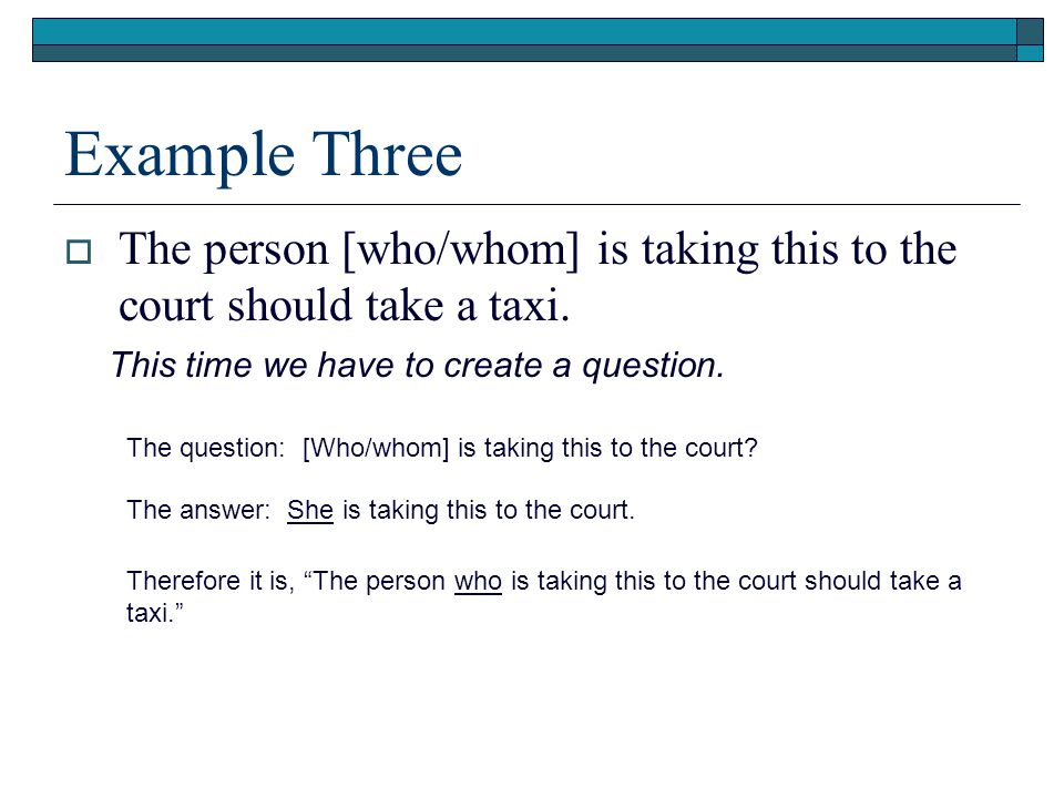 Example Three  The person [who/whom] is taking this to the court should take a taxi.