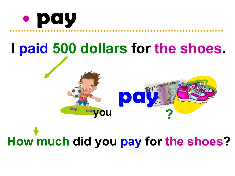 ? pay you How much did you pay for the shoes? I paid 500 dollars for the shoes.