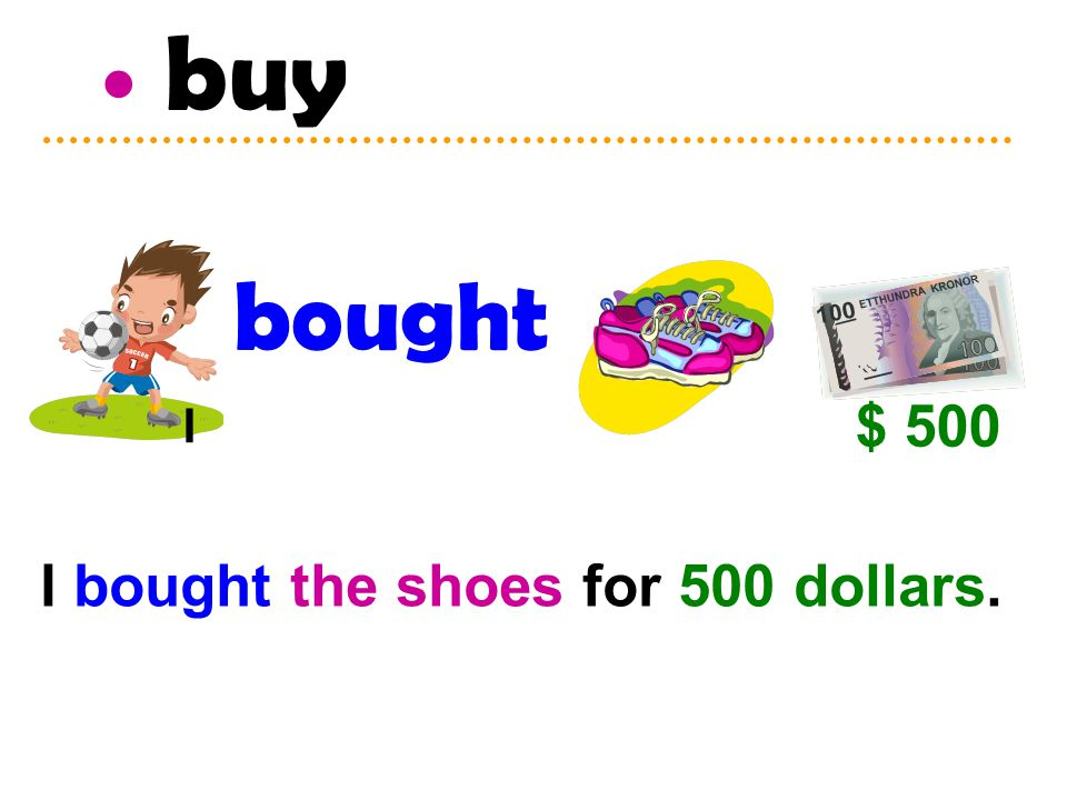 buy bought I $ 500 I bought the shoes for 500 dollars.