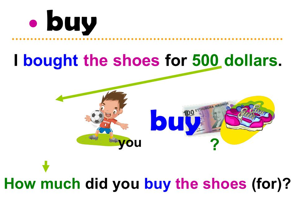 buy you I bought the shoes for 500 dollars. How much did you buy the shoes (for)