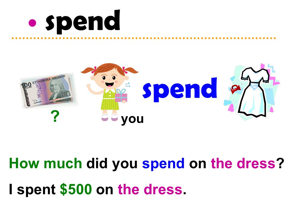 spend How much did you spend on the dress? I spent $500 on the dress. spend ? you