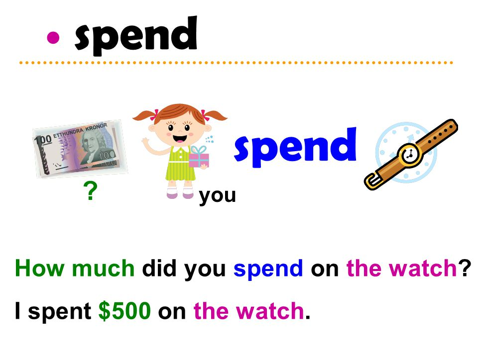 spend How much did you spend on the watch I spent $500 on the watch. spend you