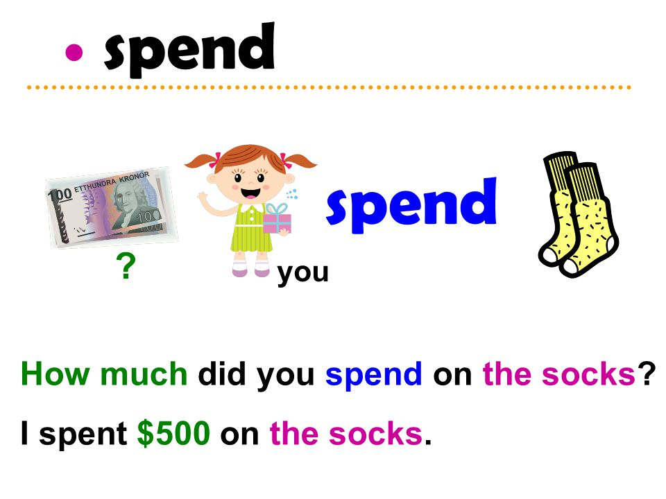 spend How much did you spend on the socks I spent $500 on the socks. spend you