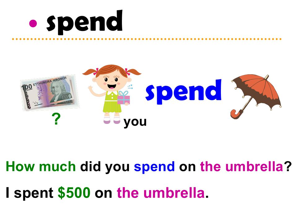 spend How much did you spend on the umbrella? I spent $500 on the umbrella. spend ? you