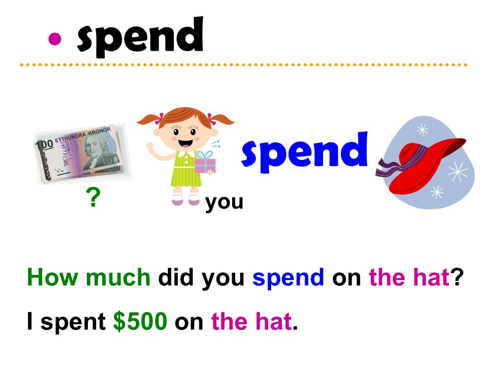 spend How much did you spend on the hat I spent $500 on the hat. spend you