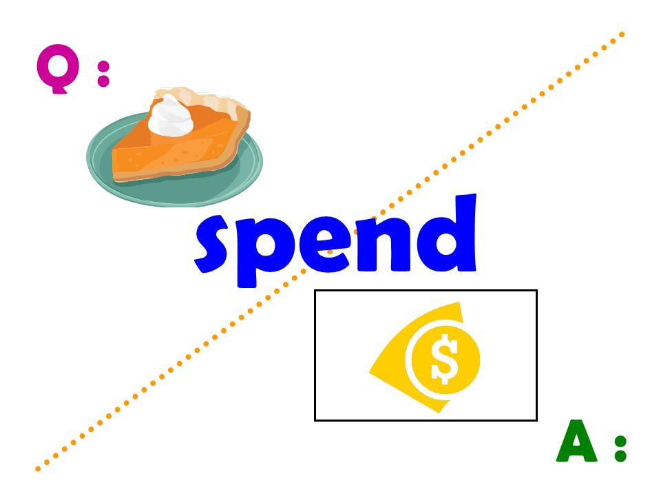 Q : spend A :