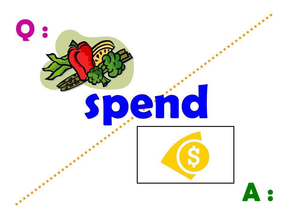 Q : A : spend