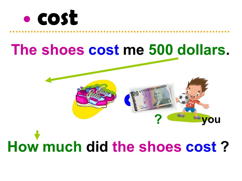 cost you ? How much did the shoes cost ? The shoes cost me 500 dollars.