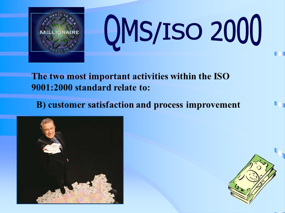 The two most important activities within the ISO 9001:2000 standard relate to: A) making money and customer satisfaction B) customer satisfaction and process improvement C) passing audits and making money D) process improvement and gaining more customers Click on your final answer