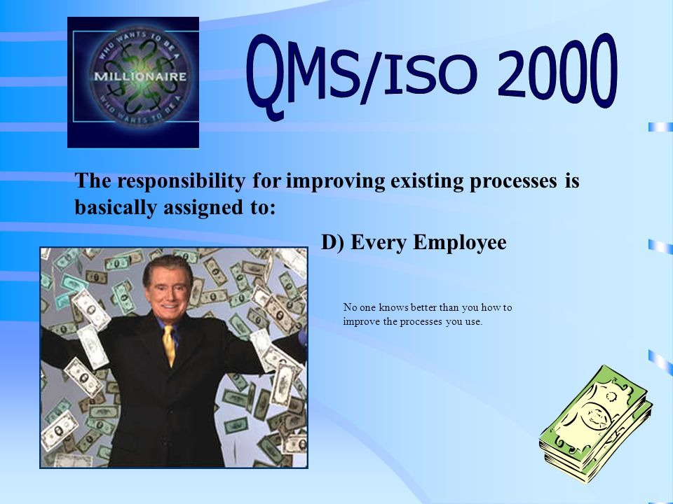 The responsibility for improving existing processes is basically assigned to: A) The Director of Quality B) The President C) The QMS Management RepresentativeD) Every Employee Click on your final answer