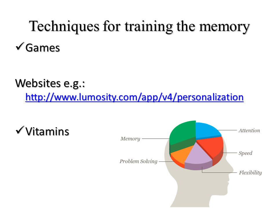 Techniques for training the memory Games Games Websites e.g.: http://www.lumosity.com/app/v4/personalization http://www.lumosity.com/app/v4/personalization Vitamins Vitamins