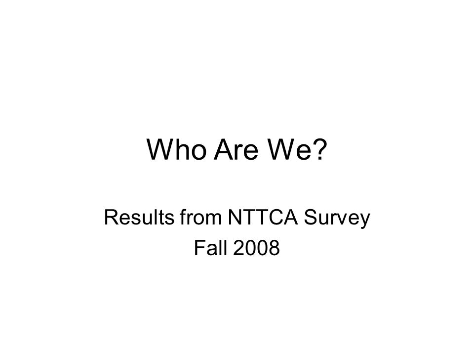 Who Are We Results from NTTCA Survey Fall 2008