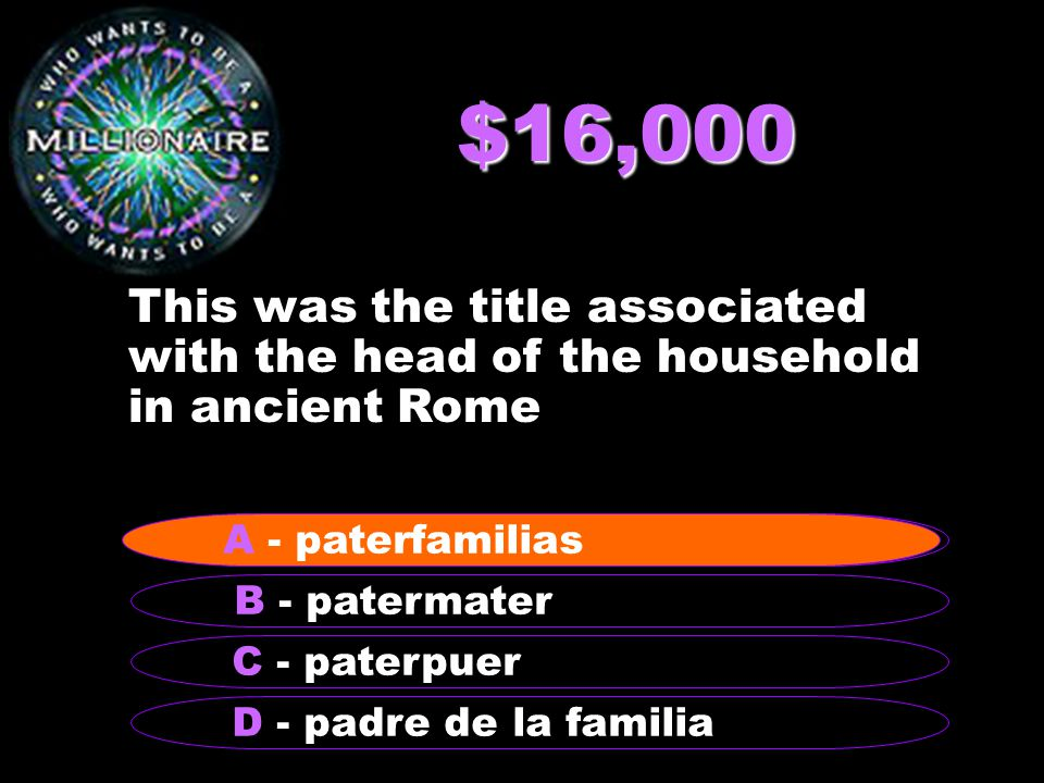 $16,000 This was the title associated with the head of the household in ancient Rome B - patermater A - paterfamilias C - paterpuer D - padre de la familia A - paterfamilias