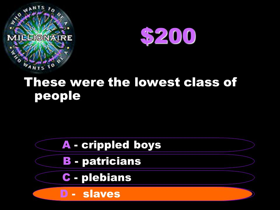 $200 These were the lowest class of people B - patricians A - crippled boys C - plebians D - slaves