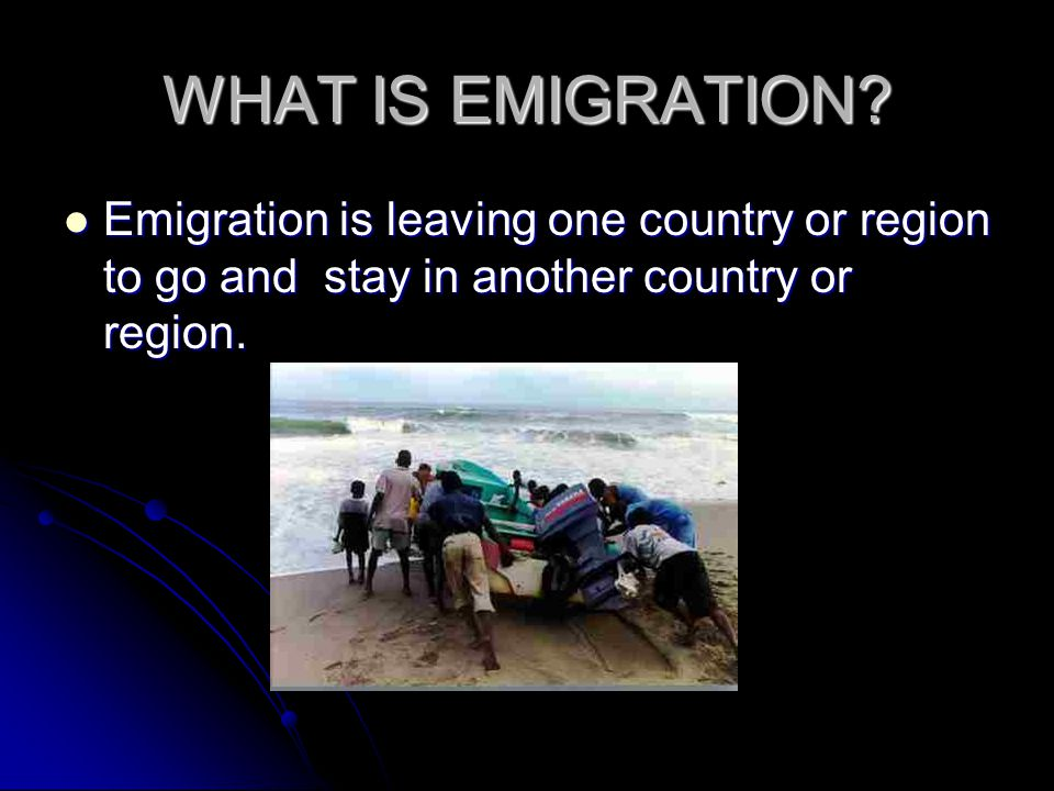 WHAT IS EMIGRATION? Emigration is leaving one country or region to go and stay in another country or region. Emigration is leaving one country or regi