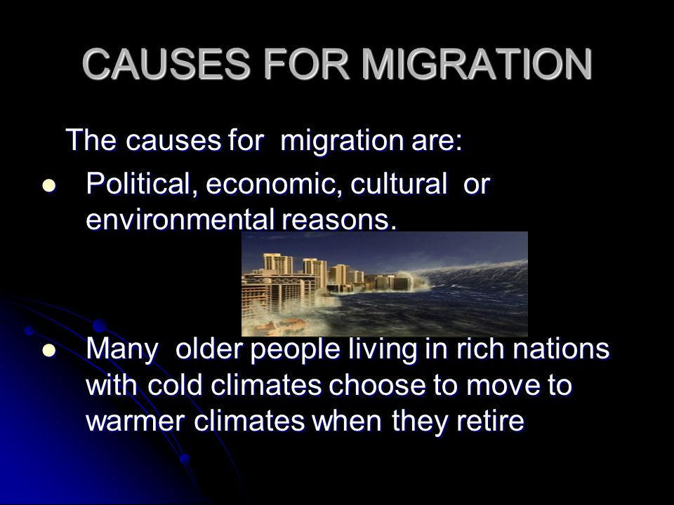 CAUSES FOR MIGRATION The causes for migration are: The causes for migration are: Political, economic, cultural or environmental reasons. Political, ec
