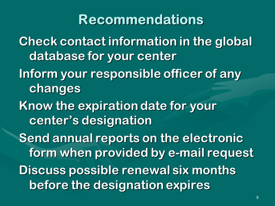 8 Recommendations Check contact information in the global database for your center Inform your responsible officer of any changes Know the expiration date for your center's designation Send annual reports on the electronic form when provided by e-mail request Discuss possible renewal six months before the designation expires