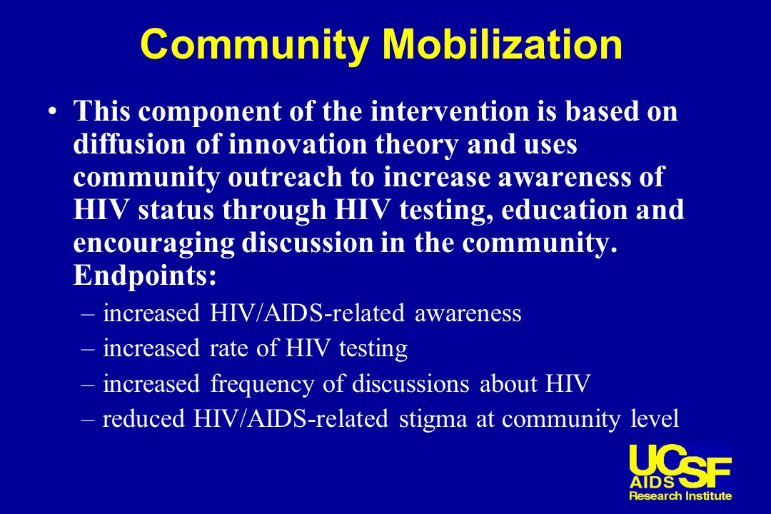 Community Mobilization This component of the intervention is based on diffusion of innovation theory and uses community outreach to increase awareness of HIV status through HIV testing, education and encouraging discussion in the community.