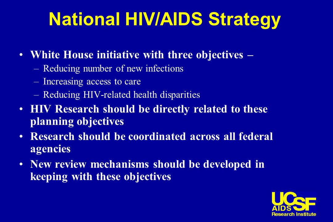 National HIV/AIDS Strategy White House initiative with three objectives – –Reducing number of new infections –Increasing access to care –Reducing HIV-related health disparities HIV Research should be directly related to these planning objectives Research should be coordinated across all federal agencies New review mechanisms should be developed in keeping with these objectives