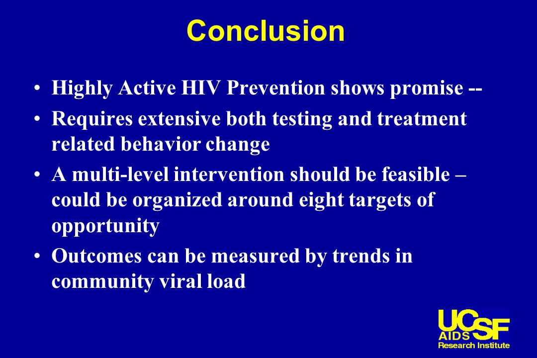 Conclusion Highly Active HIV Prevention shows promise -- Requires extensive both testing and treatment related behavior change A multi-level intervention should be feasible – could be organized around eight targets of opportunity Outcomes can be measured by trends in community viral load