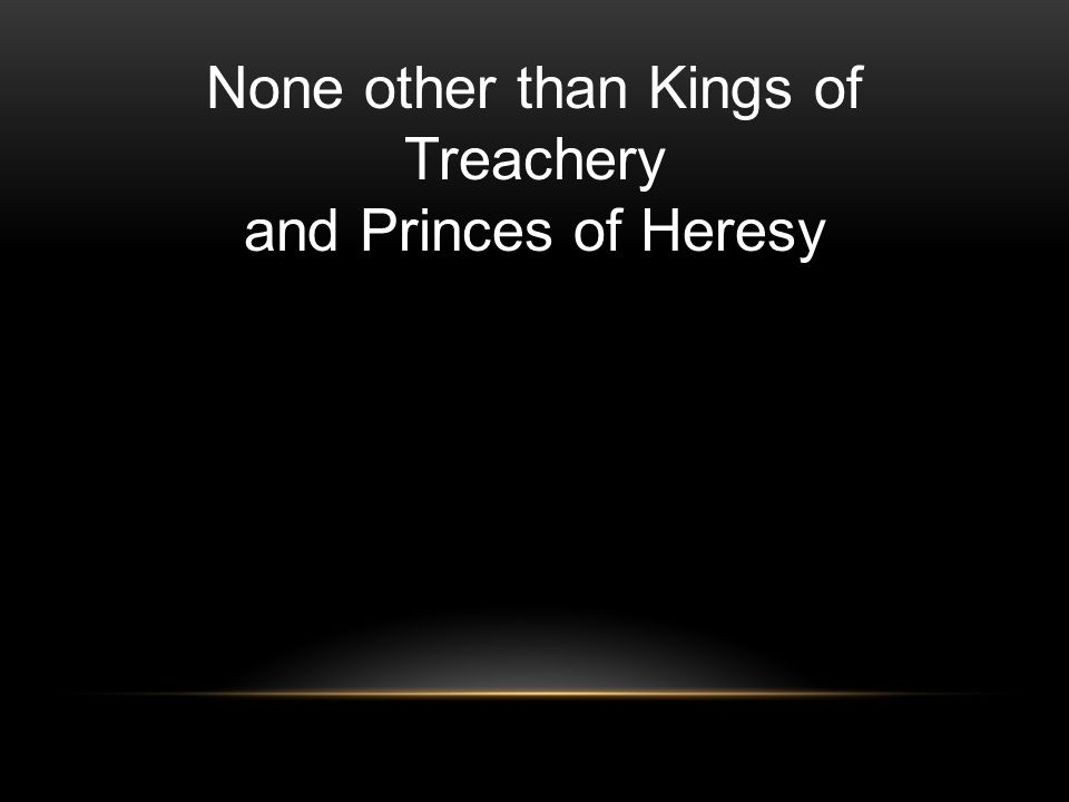 None other than Kings of Treachery and Princes of Heresy