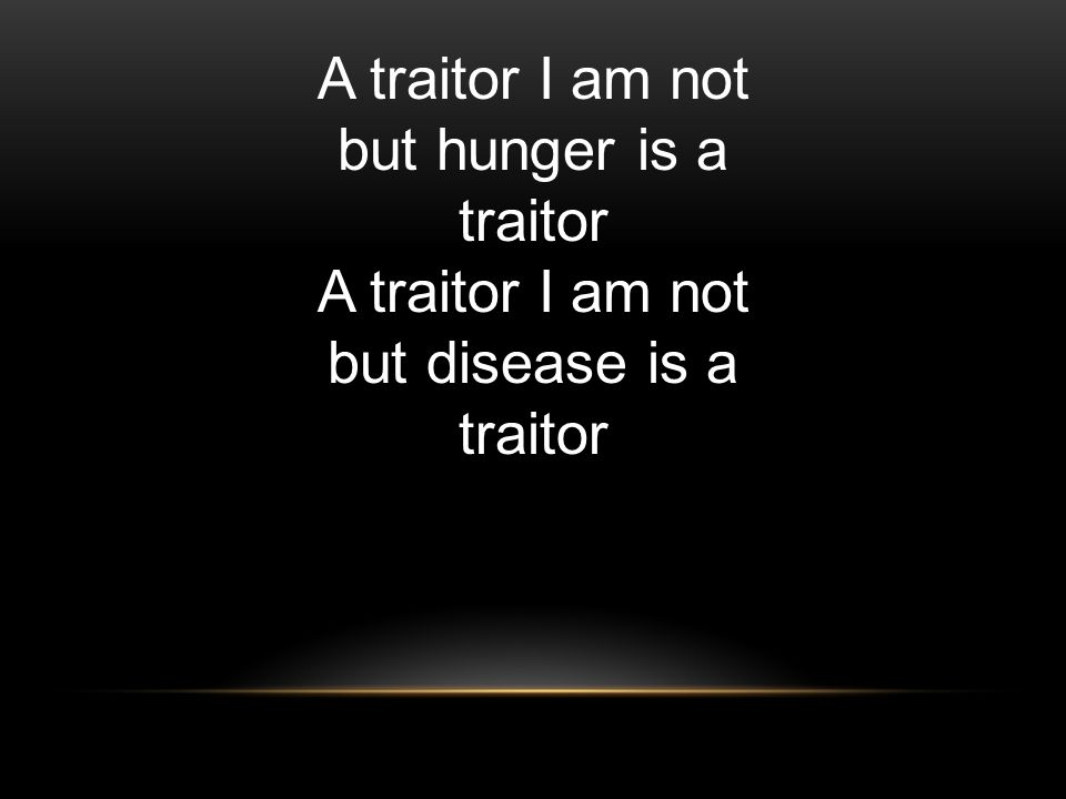 A traitor I am not but hunger is a traitor A traitor I am not but disease is a traitor